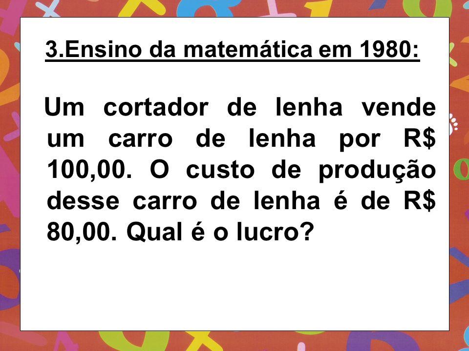 3.Ensino da matemática em 1980: Um cortador de lenha vende um carro de lenha por R$ 100,00. O custo de produção desse carro de lenha é de R$ 80,00. Qu