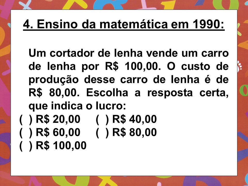4. Ensino da matemática em 1990: Um cortador de lenha vende um carro de lenha por R$ 100,00. O custo de produção desse carro de lenha é de R$ 80,00. E