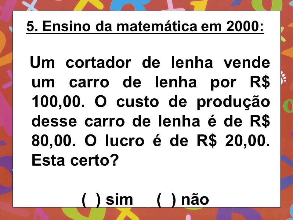 5. Ensino da matemática em 2000: Um cortador de lenha vende um carro de lenha por R$ 100,00. O custo de produção desse carro de lenha é de R$ 80,00. O