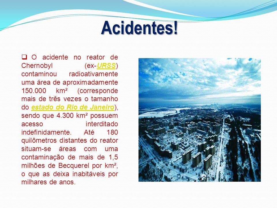 Acidentes! O acidente no reator de Chernobyl (ex-URSS) contaminou radioativamente uma área de aproximadamente 150.000 km² (corresponde mais de três ve
