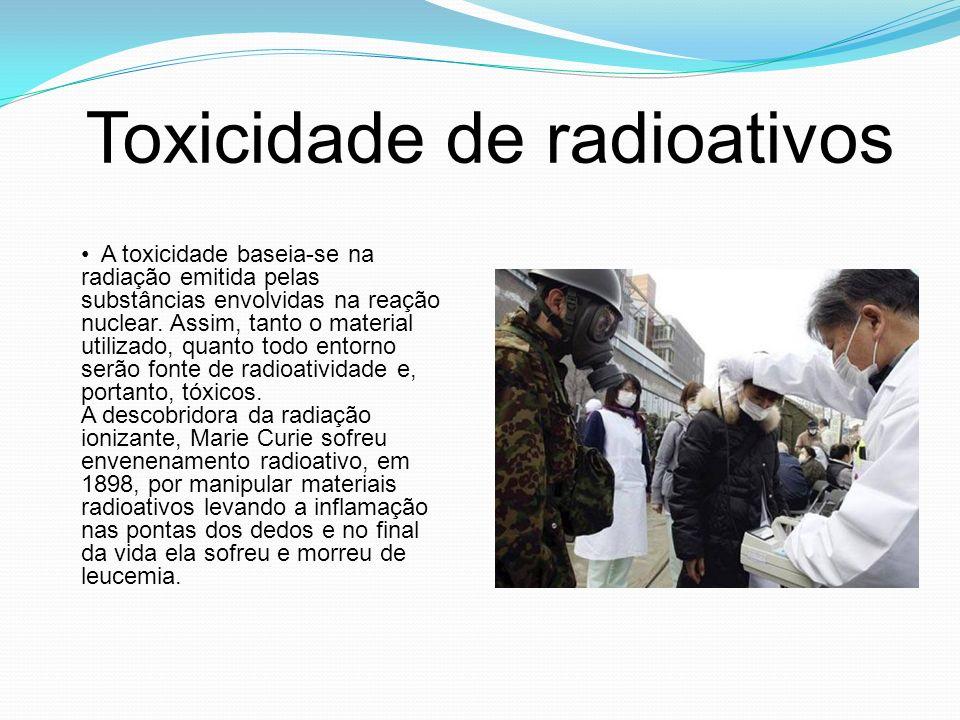 Toxicidade de radioativos A toxicidade baseia-se na radiação emitida pelas substâncias envolvidas na reação nuclear. Assim, tanto o material utilizado