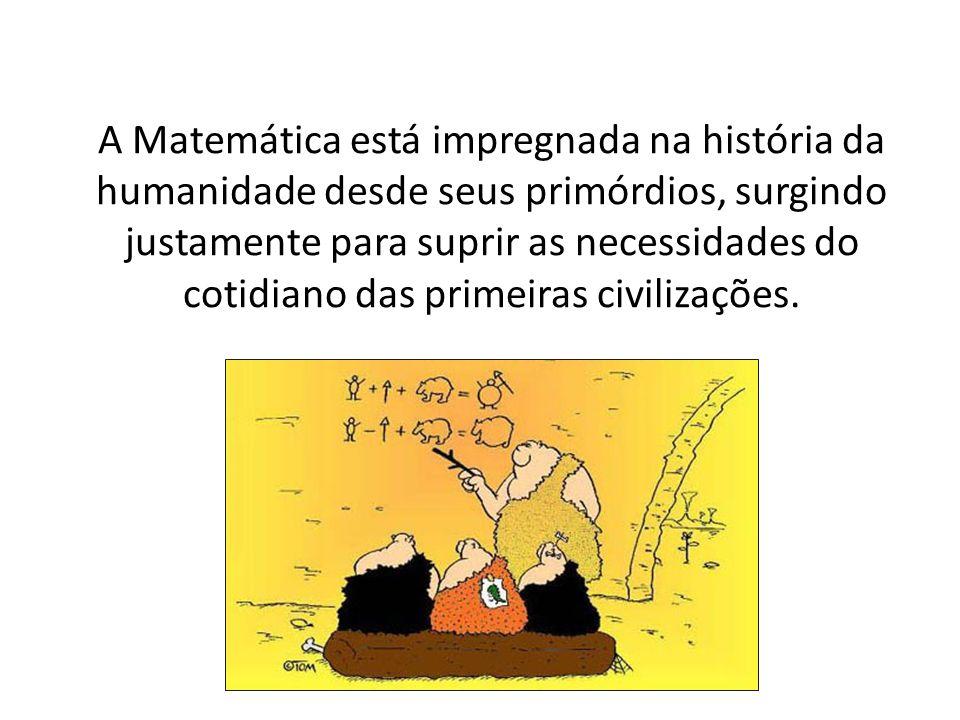 A Matemática está impregnada na história da humanidade desde seus primórdios, surgindo justamente para suprir as necessidades do cotidiano das primeir