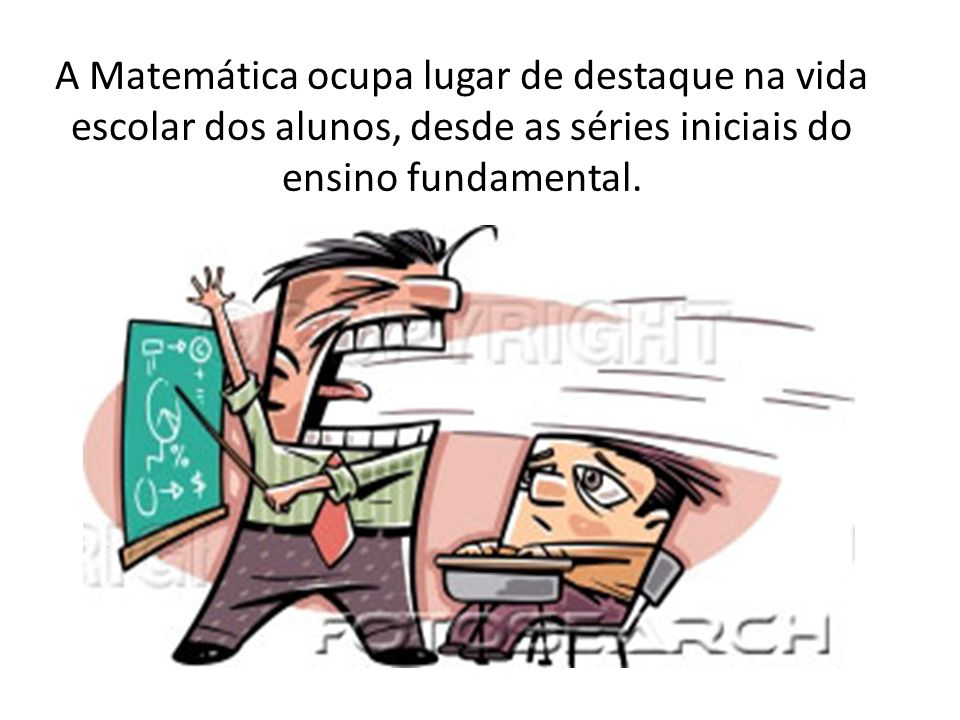 A Matemática ocupa lugar de destaque na vida escolar dos alunos, desde as séries iniciais do ensino fundamental.