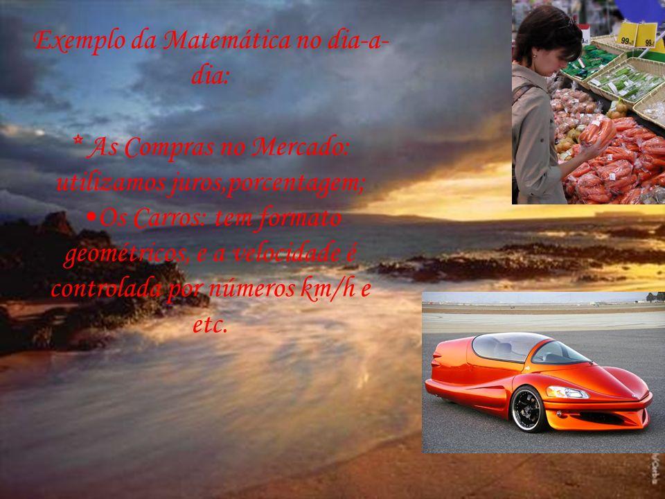 Exemplo da Matemática no dia-a- dia: * As Compras no Mercado: utilizamos juros,porcentagem; Os Carros: tem formato geométricos, e a velocidade é contr