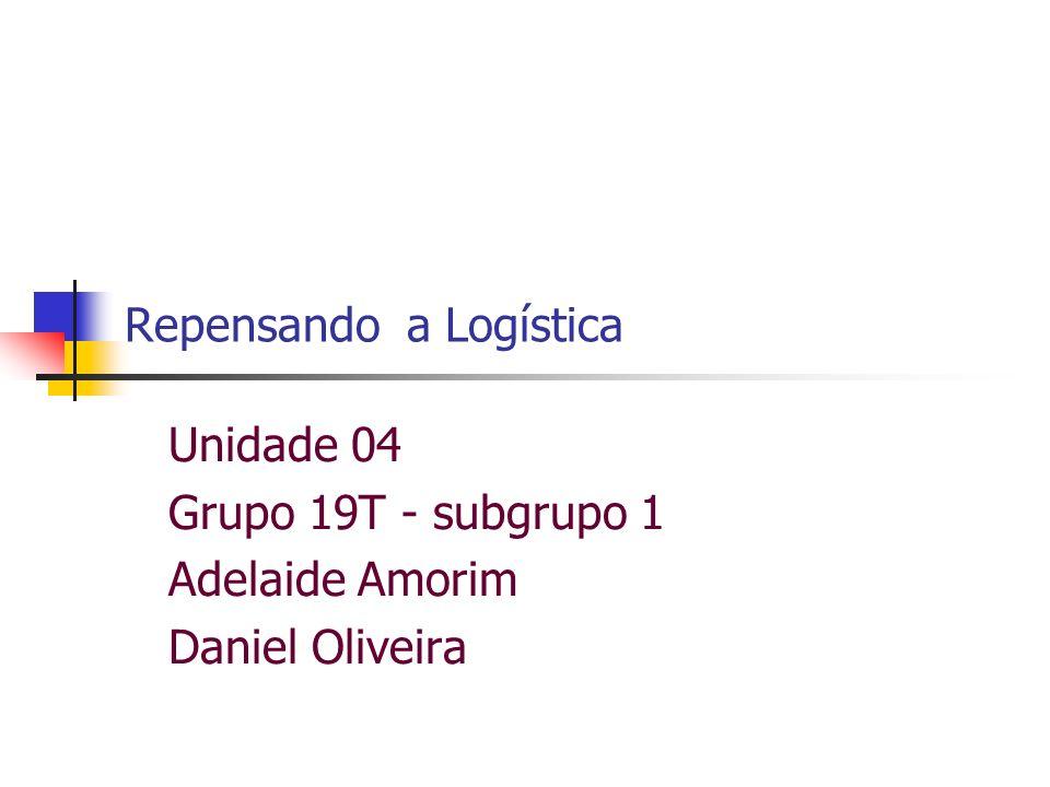 Unidade 04 Grupo 19T - subgrupo 1 Adelaide Amorim Daniel Oliveira Repensando a Logística