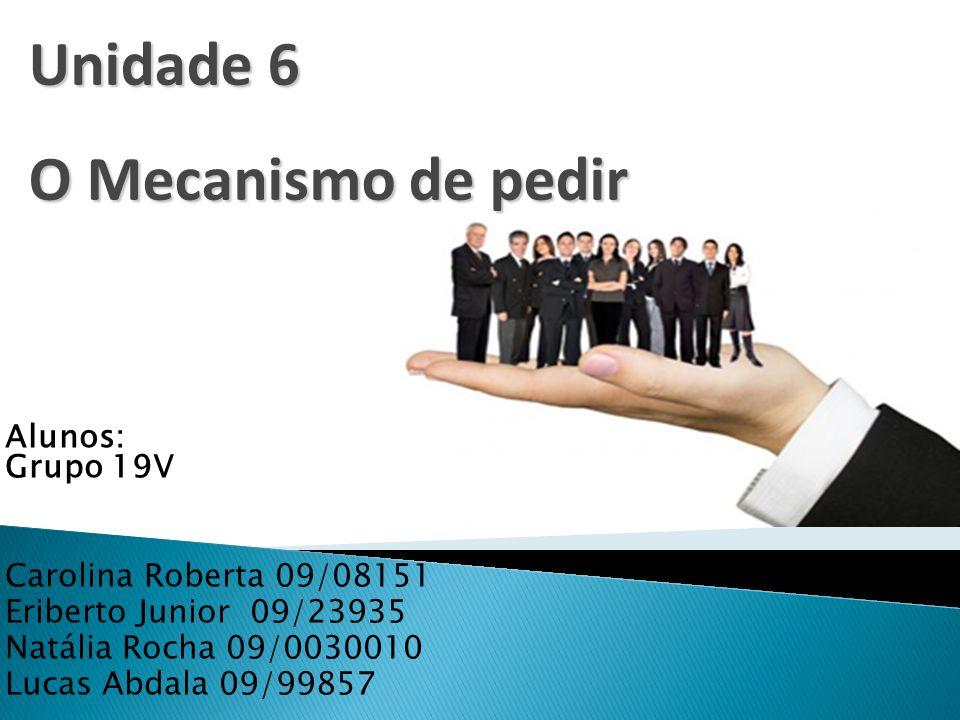 Alunos: Grupo 19V Carolina Roberta 09/08151 Eriberto Junior 09/23935 Natália Rocha 09/0030010 Lucas Abdala 09/99857 Unidade 6 O Mecanismo de pedir