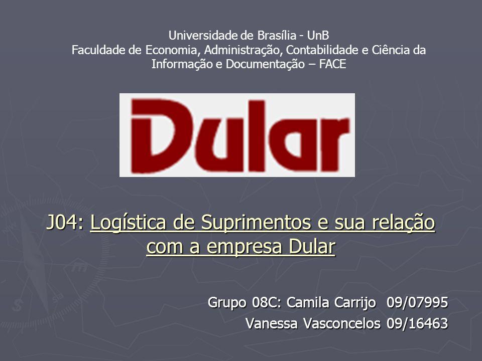 J04: Logística de Suprimentos e sua relação com a empresa Dular Grupo 08C: Camila Carrijo 09/07995 Vanessa Vasconcelos 09/16463 Universidade de Brasíl