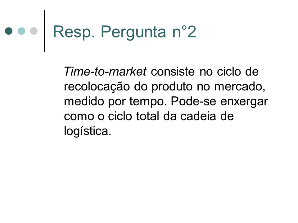 Resp. Pergunta n°2 Time-to-market consiste no ciclo de recolocação do produto no mercado, medido por tempo. Pode-se enxergar como o ciclo total da cad