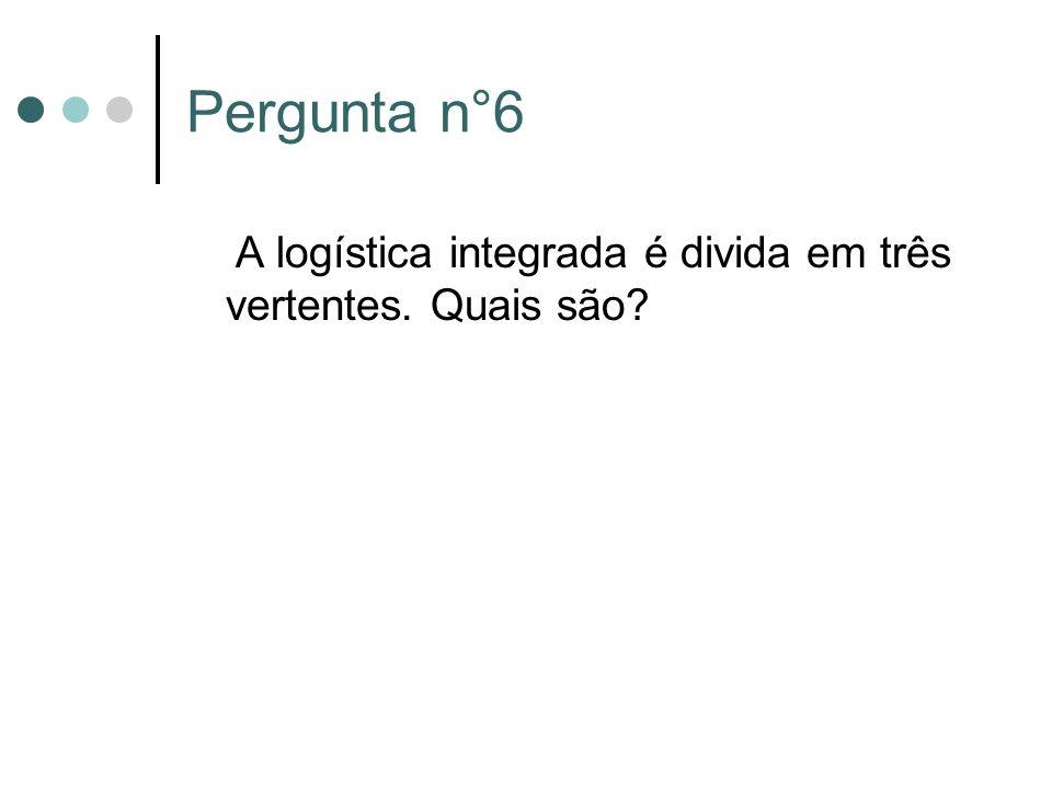 Pergunta n°6 A logística integrada é divida em três vertentes. Quais são?