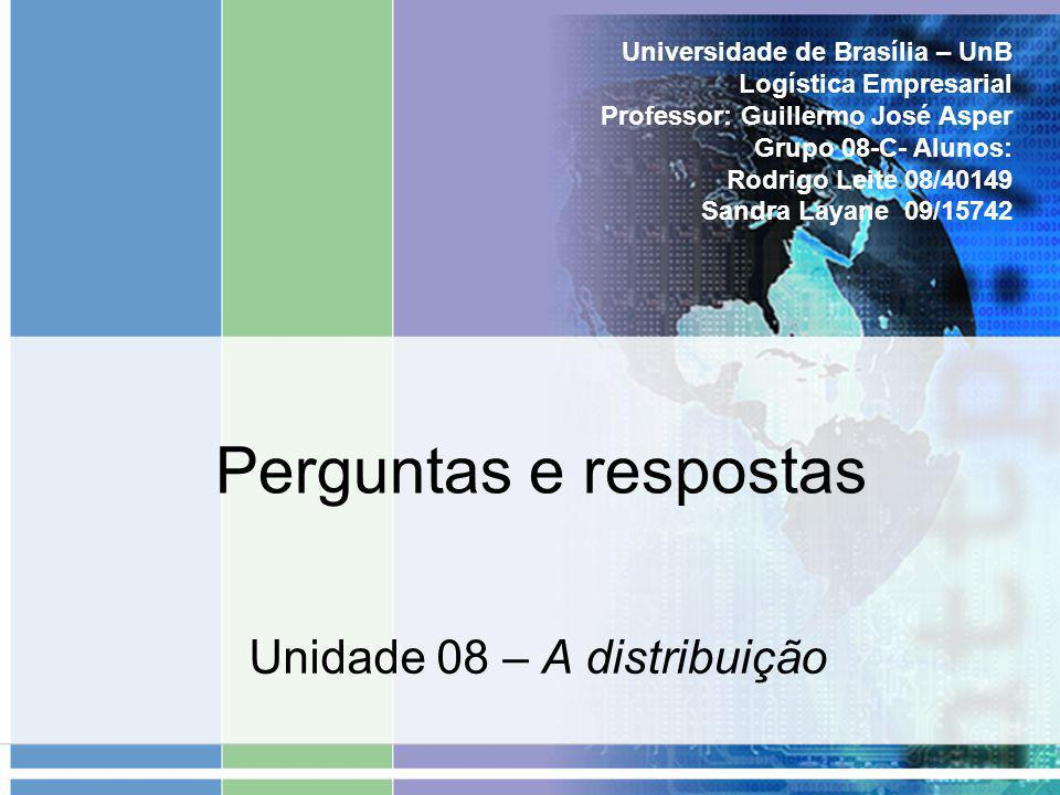 Perguntas e respostas Unidade 08 – A distribuição Universidade de Brasília – UnB Logística Empresarial Professor: Guillermo José Asper Grupo 08-C- Alu