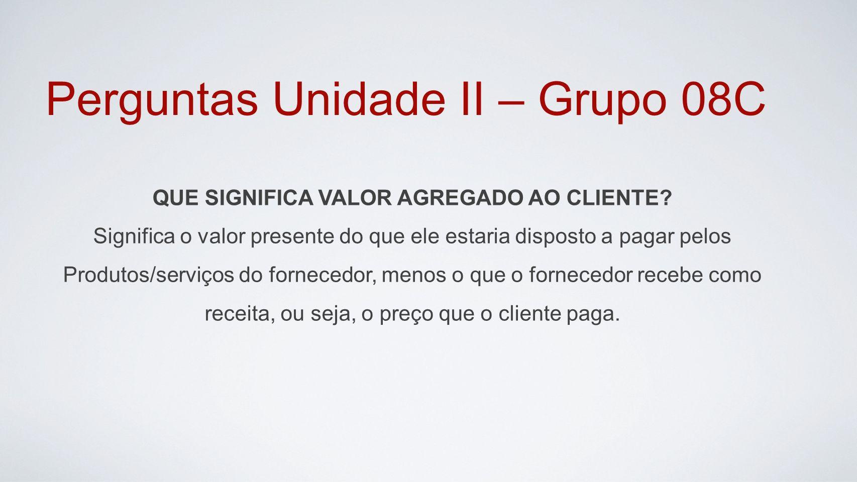 Perguntas Unidade II – Grupo 08C QUE SIGNIFICA VALOR AGREGADO AO CLIENTE.