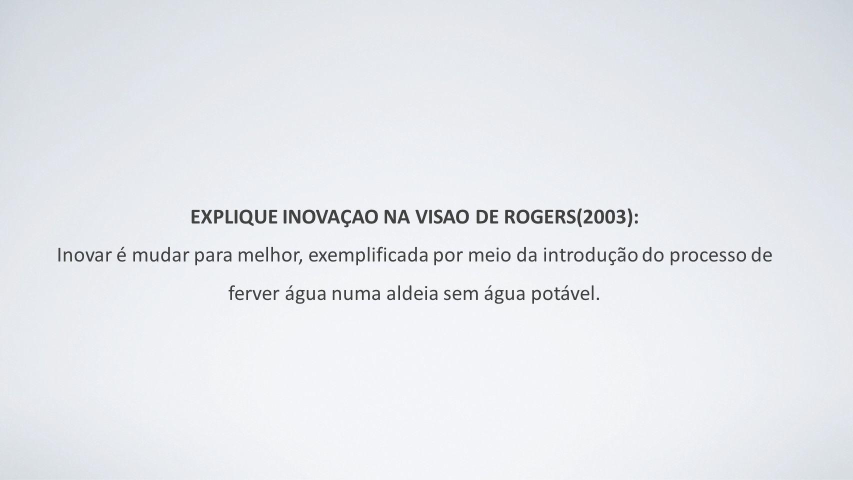 EXPLIQUE INOVAÇAO NA VISAO DE ROGERS(2003): Inovar é mudar para melhor, exemplificada por meio da introdução do processo de ferver água numa aldeia sem água potável.