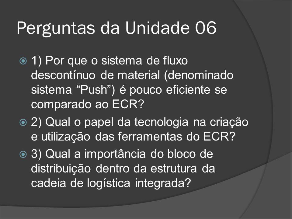 Perguntas da Unidade 06 1) Por que o sistema de fluxo descontínuo de material (denominado sistema Push) é pouco eficiente se comparado ao ECR? 2) Qual