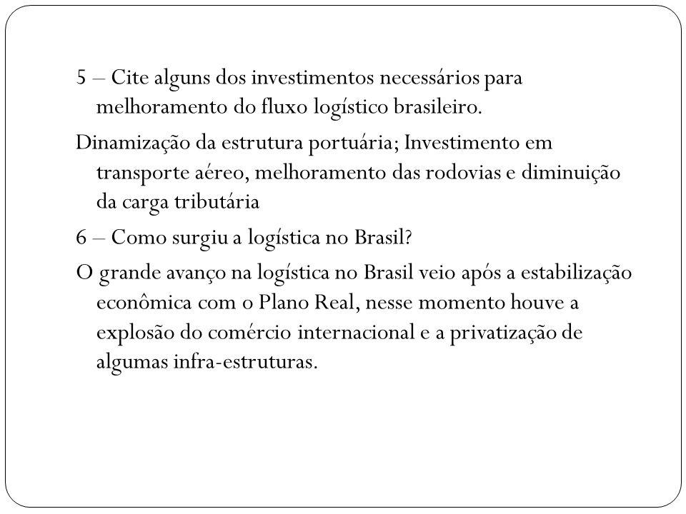 5 – Cite alguns dos investimentos necessários para melhoramento do fluxo logístico brasileiro. Dinamização da estrutura portuária; Investimento em tra