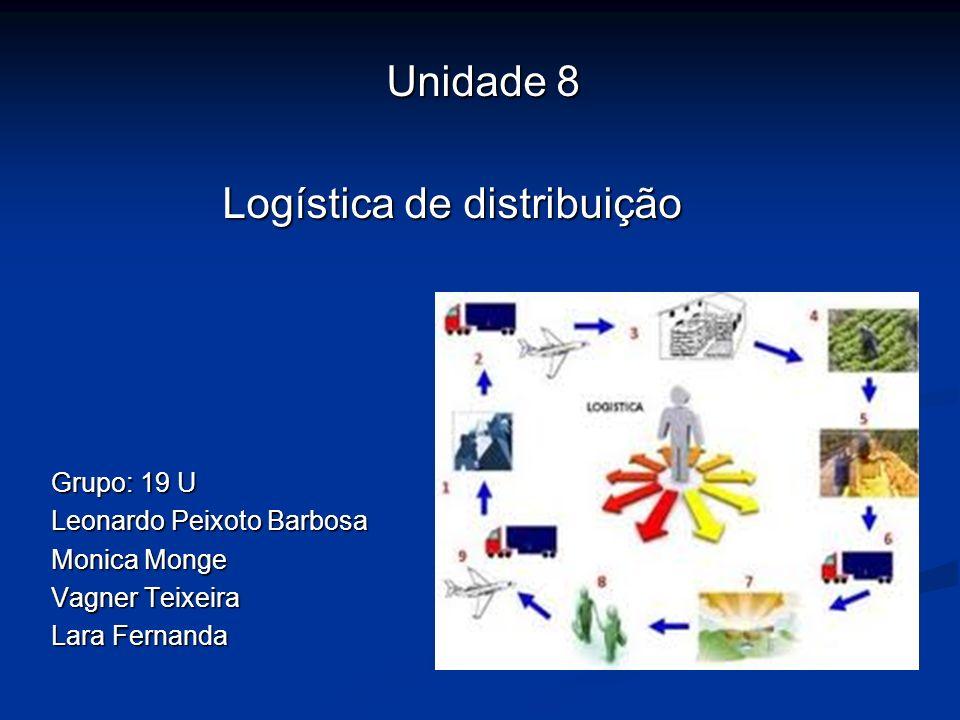 Unidade 8 Logística de distribuição Logística de distribuição Grupo: 19 U Leonardo Peixoto Barbosa Monica Monge Vagner Teixeira Lara Fernanda