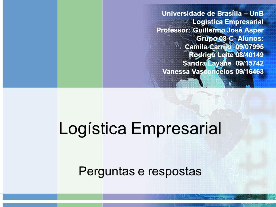 Logística Empresarial Perguntas e respostas Universidade de Brasília – UnB Logística Empresarial Professor: Guillermo José Asper Grupo 08-C- Alunos: C