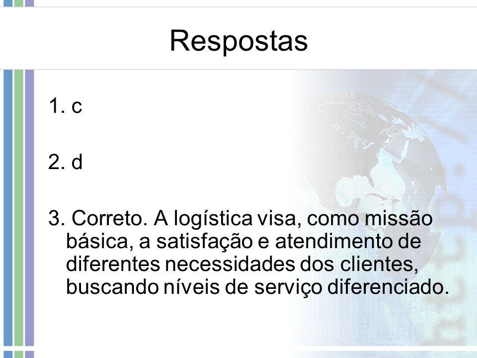 Respostas 1. c 2. d 3. Correto. A logística visa, como missão básica, a satisfação e atendimento de diferentes necessidades dos clientes, buscando nív