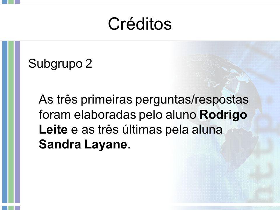 Créditos Subgrupo 2 As três primeiras perguntas/respostas foram elaboradas pelo aluno Rodrigo Leite e as três últimas pela aluna Sandra Layane.