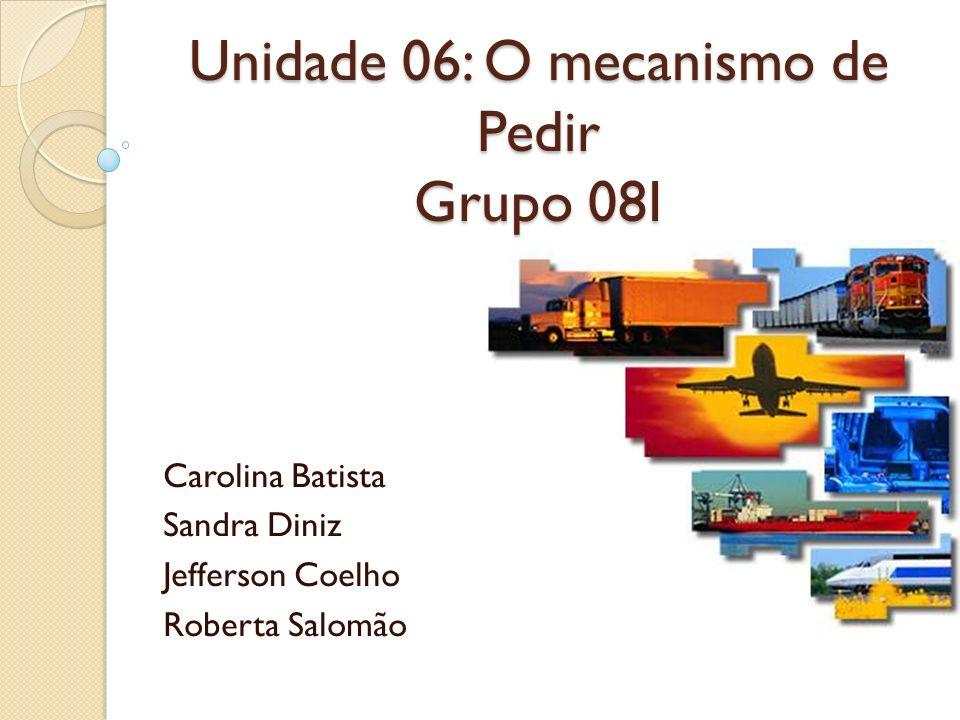 Unidade 06: O mecanismo de Pedir Grupo 08I Carolina Batista Sandra Diniz Jefferson Coelho Roberta Salomão