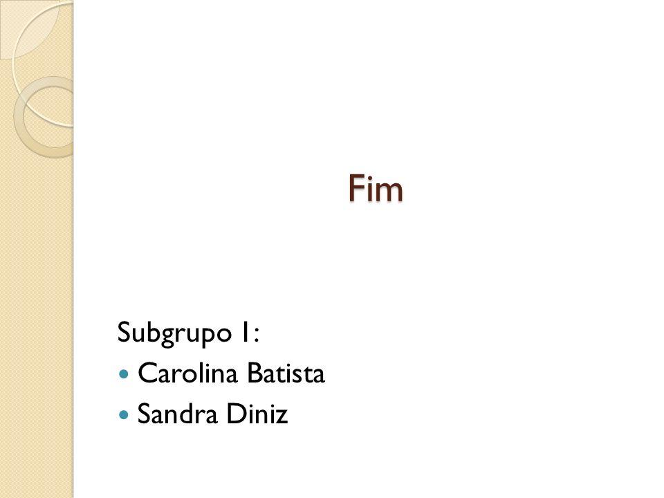 Fim Subgrupo 1: Carolina Batista Sandra Diniz