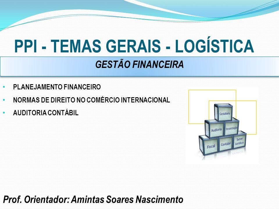 PPI - TEMAS GERAIS - LOGÍSTICA Prof. Orientador: Amintas Soares Nascimento PLANEJAMENTO FINANCEIRO NORMAS DE DIREITO NO COMÉRCIO INTERNACIONAL AUDITOR