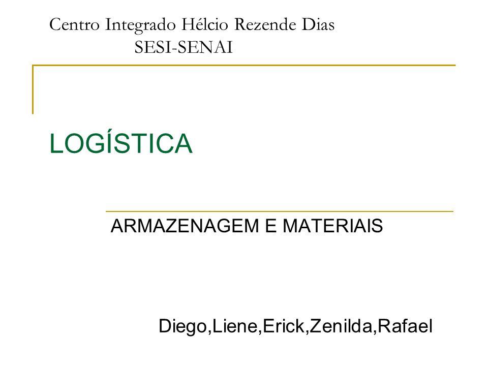 Centro Integrado Hélcio Rezende Dias SESI-SENAI LOGÍSTICA Diego,Liene,Erick,Zenilda,Rafael ARMAZENAGEM E MATERIAIS