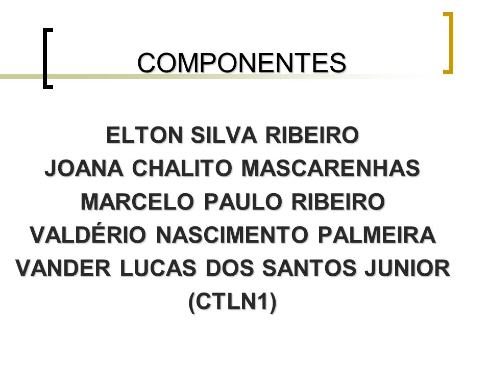 COMPONENTES ELTON SILVA RIBEIRO JOANA CHALITO MASCARENHAS MARCELO PAULO RIBEIRO VALDÉRIO NASCIMENTO PALMEIRA VANDER LUCAS DOS SANTOS JUNIOR (CTLN1)