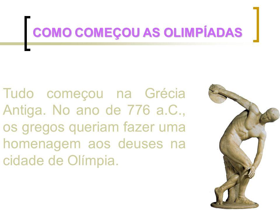 Tudo começou na Grécia Antiga. No ano de 776 a.C., os gregos queriam fazer uma homenagem aos deuses na cidade de Olímpia. COMO COMEÇOU AS OLIMPÍADAS