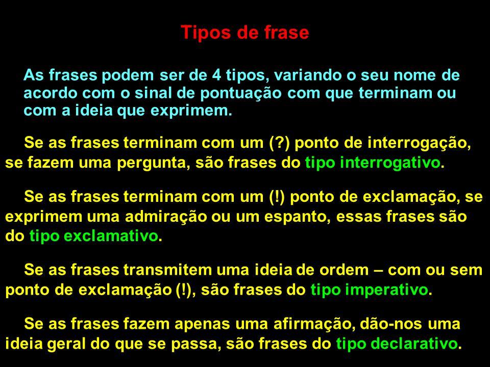 Tipos de frase As frases podem ser de 4 tipos, variando o seu nome de acordo com o sinal de pontuação com que terminam ou com a ideia que exprimem. Se