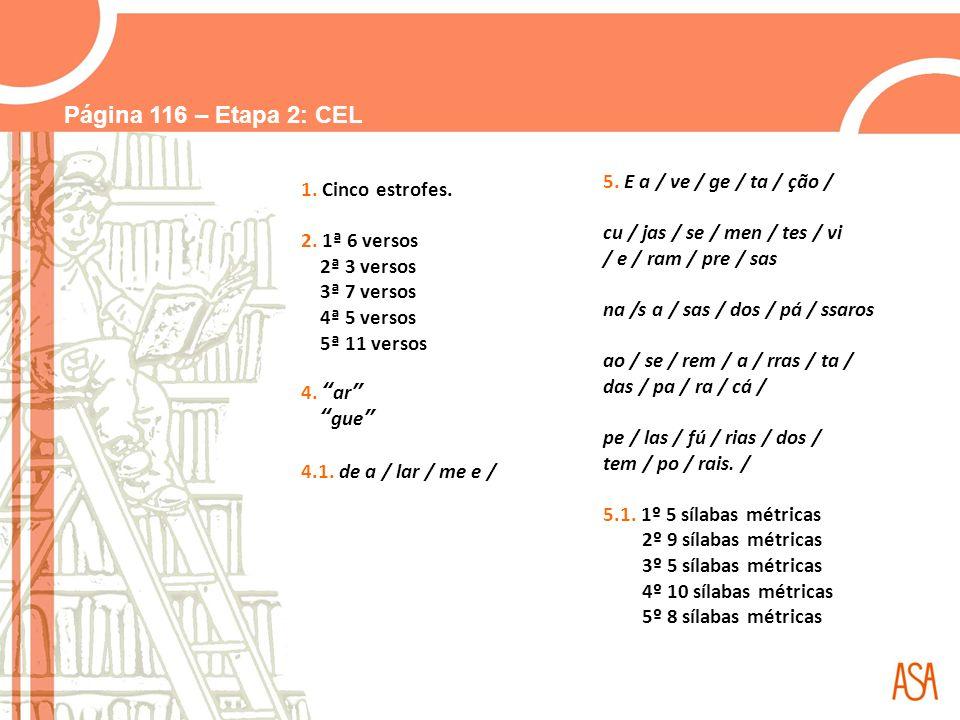 Página 116 – Etapa 2: CEL 1. Cinco estrofes. 2. 1ª 6 versos 2ª 3 versos 3ª 7 versos 4ª 5 versos 5ª 11 versos 4. ar gue 4.1. de a / lar / me e / 5. E a