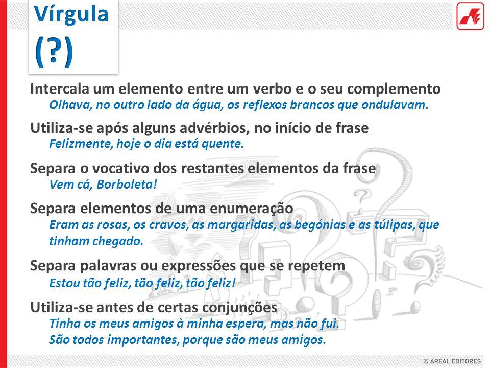 Intercala um elemento entre um verbo e o seu complemento Utiliza-se após alguns advérbios, no início de frase Separa o vocativo dos restantes elemento