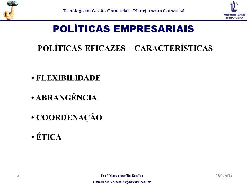 Profª Marco Aurélio Botelho E-mail: Marco.botelho@br2001.com.br Tecnólogo em Gestão Comercial – Planejamento Comercial 18/1/2014 5 POLÍTICAS EMPRESARI