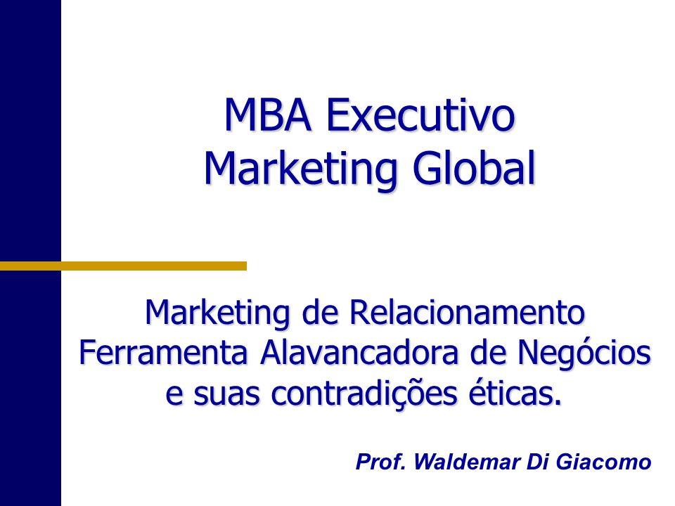MBA Executivo Marketing Global Marketing de Relacionamento Ferramenta Alavancadora de Negócios e suas contradições éticas. Prof. Waldemar Di Giacomo