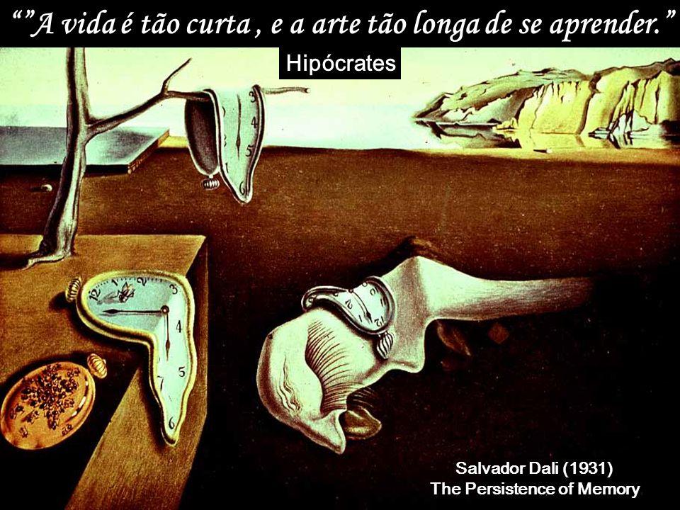 A vida é tão curta, e a arte tão longa de se aprender. Hipócrates Salvador Dali (1931) The Persistence of Memory