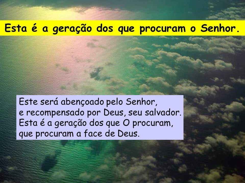 Esta é a geração dos que procuram o Senhor. Quem poderá subir à montanha do Senhor? Quem habitará no seu santuário? O que tem as mãos inocentes e o co