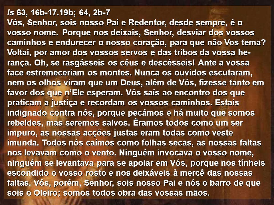 Is 63, 16b-17.19b; 64, 2b-7 Vós, Senhor, sois nosso Pai e Redentor, desde sempre, é o vosso nome.