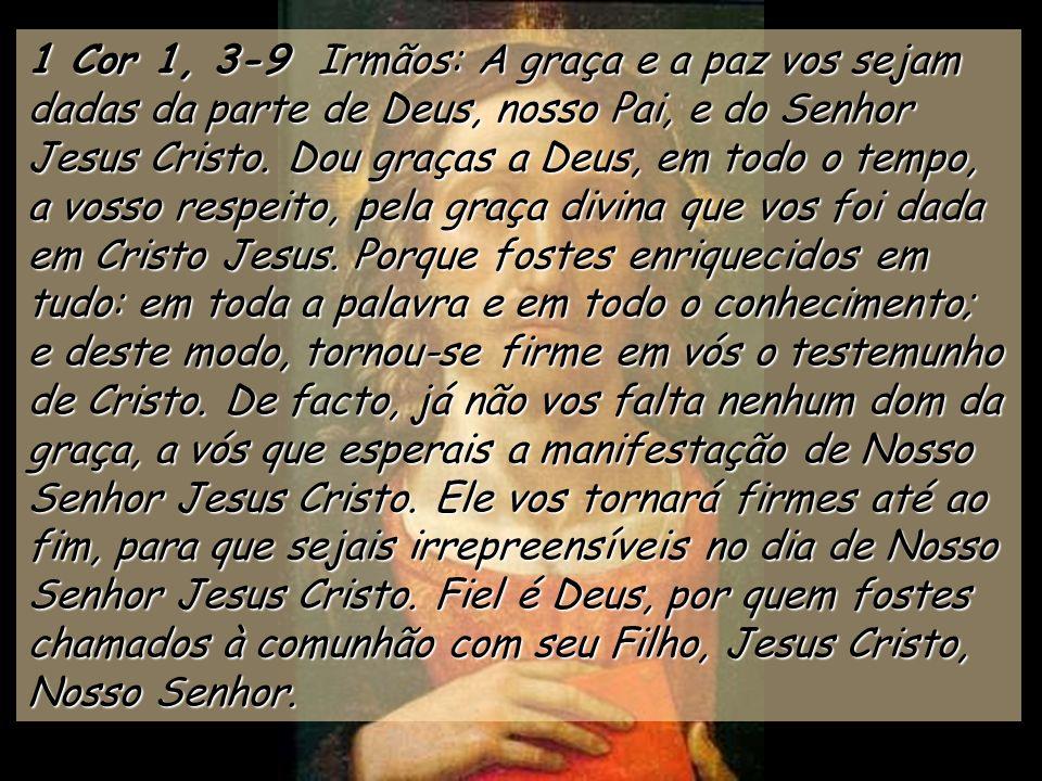 1 Cor 1, 3-9 Irmãos: A graça e a paz vos sejam dadas da parte de Deus, nosso Pai, e do Senhor Jesus Cristo.