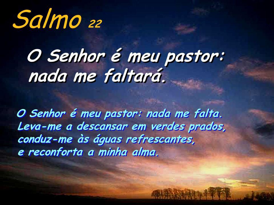Salmo 22 O Senhor é meu pastor: nada me faltará.O Senhor é meu pastor: nada me faltará.