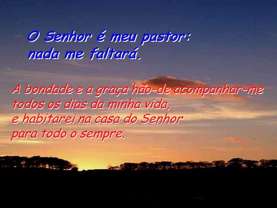 O Senhor é meu pastor: nada me faltará. O Senhor é meu pastor: nada me faltará. Para mim preparais a mesa, à vista dos meus adversários; com óleo me p