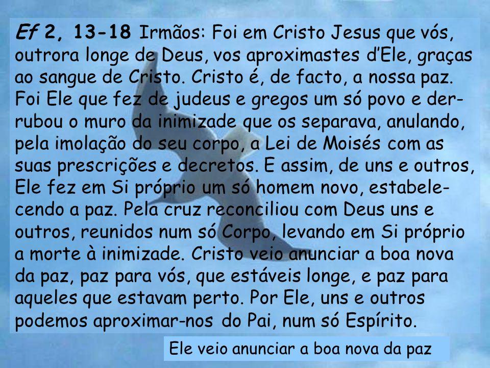 Ef 2, 13-18 Irmãos: Foi em Cristo Jesus que vós, outrora longe de Deus, vos aproximastes dEle, graças ao sangue de Cristo.