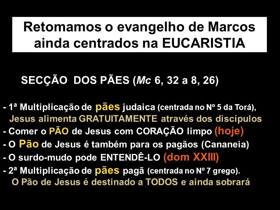 SECÇÃO DOS PÃES (Mc 6, 32 a 8, 26) - 1ª Multiplicação de pães judaica (centrada no Nº 5 da Torá), Jesus alimenta GRATUITAMENTE através dos discípulos - Comer o PÃO de Jesus com CORAÇÃO limpo (hoje) - O Pão de Jesus é também para os pagãos (Cananeia) - O surdo-mudo pode ENTENDÊ-LO (dom XXIII) - 2ª Multiplicação de pães pagã (centrada no Nº 7 grego).