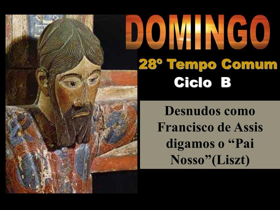 Desnudos como Francisco de Assis digamos o Pai Nosso(Liszt) Ciclo B 28º Tempo Comum