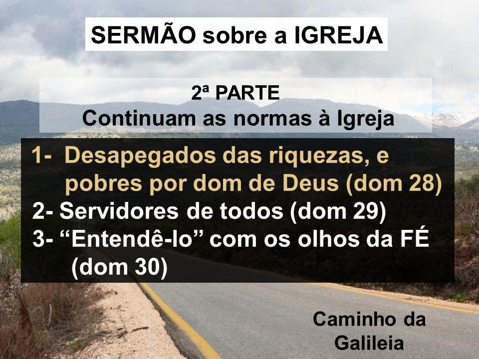 2ª PARTE Continuam as normas à Igreja SERMÃO sobre a IGREJA 1- Desapegados das riquezas, e pobres por dom de Deus (dom 28) 2- Servidores de todos (dom 29) 3- Entendê-lo com os olhos da FÉ (dom 30) Caminho da Galileia