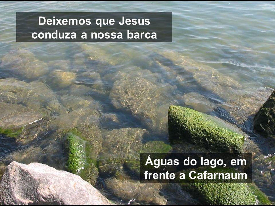 Deixemos que Jesus conduza a nossa barca Águas do lago, em frente a Cafarnaum