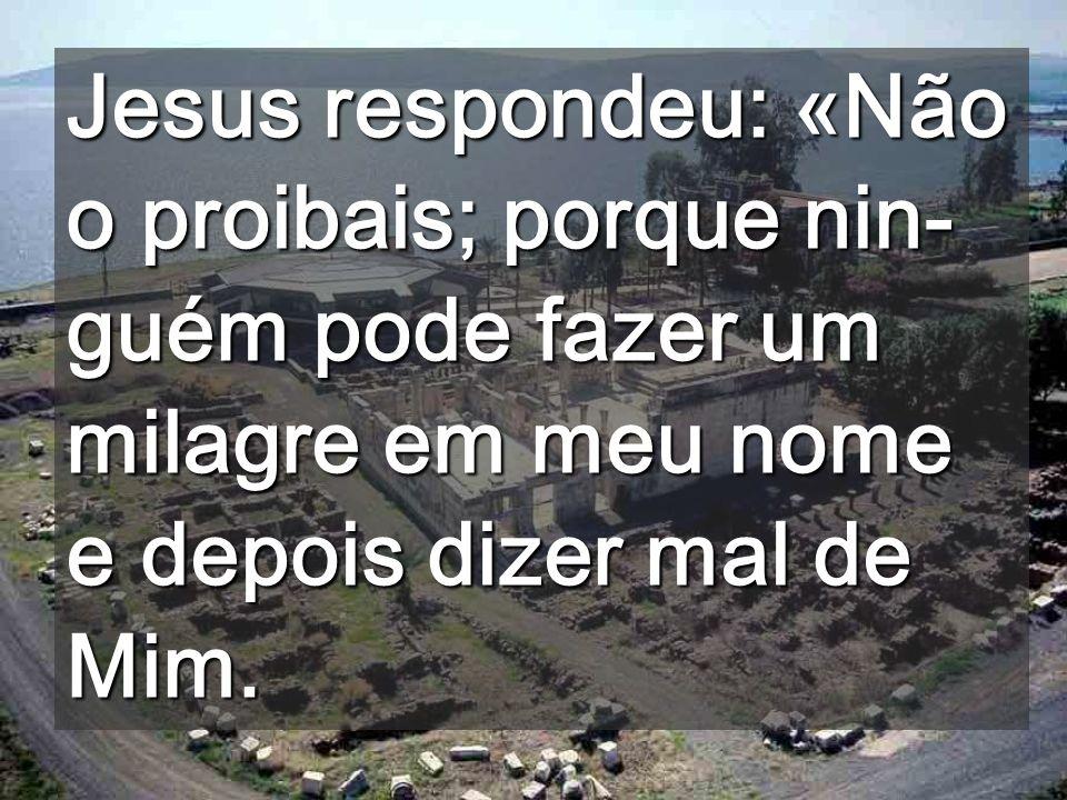 Jesus respondeu: «Não o proibais; porque nin- guém pode fazer um milagre em meu nome e depois dizer mal de Mim.