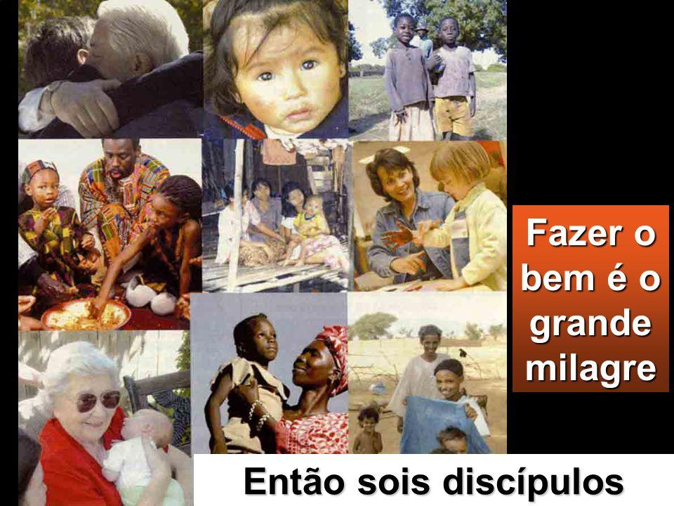 Fazer o bem é o grande milagre Então sois discípulos