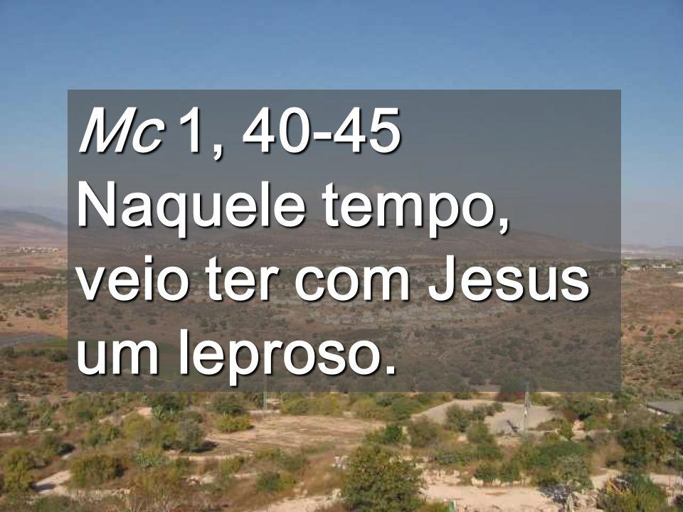 Mc 1, 40-45 Naquele tempo, veio ter com Jesus um leproso.