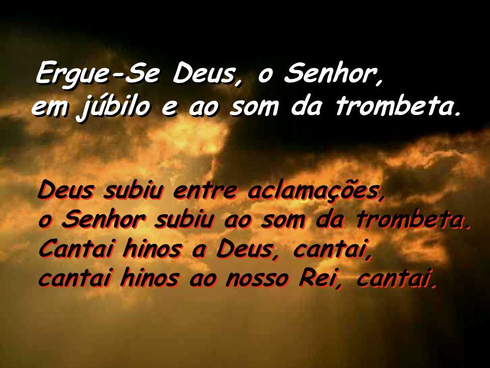Salmo 46 Ergue-Se Deus, o Senhor, em júbilo e ao som da trombeta. Ergue-Se Deus, o Senhor, em júbilo e ao som da trombeta. Povos todos, batei palmas,