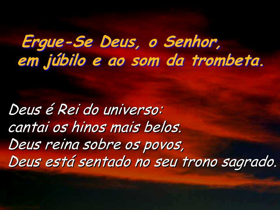 Ergue-Se Deus, o Senhor, em júbilo e ao som da trombeta. Ergue-Se Deus, o Senhor, em júbilo e ao som da trombeta. Deus subiu entre aclamações, o Senho