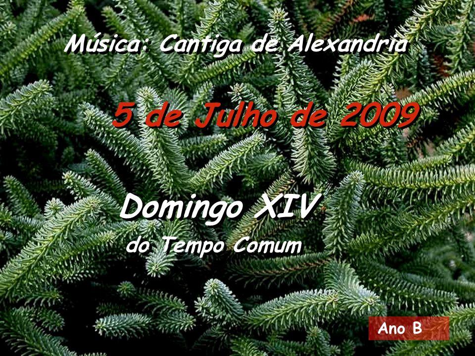 Ano B 5 de Julho de 2009 Domingo XIV do Tempo Comum Domingo XIV do Tempo Comum Música: Cantiga de Alexandria